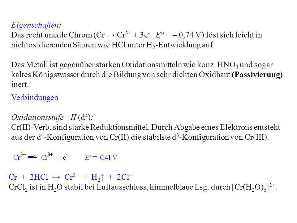 Eigenschaften: Das recht unedle Chrom (Cr Cr 3+ + 3e - E° = – 0,74 V) löst sich leicht in nichtoxidierenden Säuren wie HCl unter H 2 -Entwicklung auf.