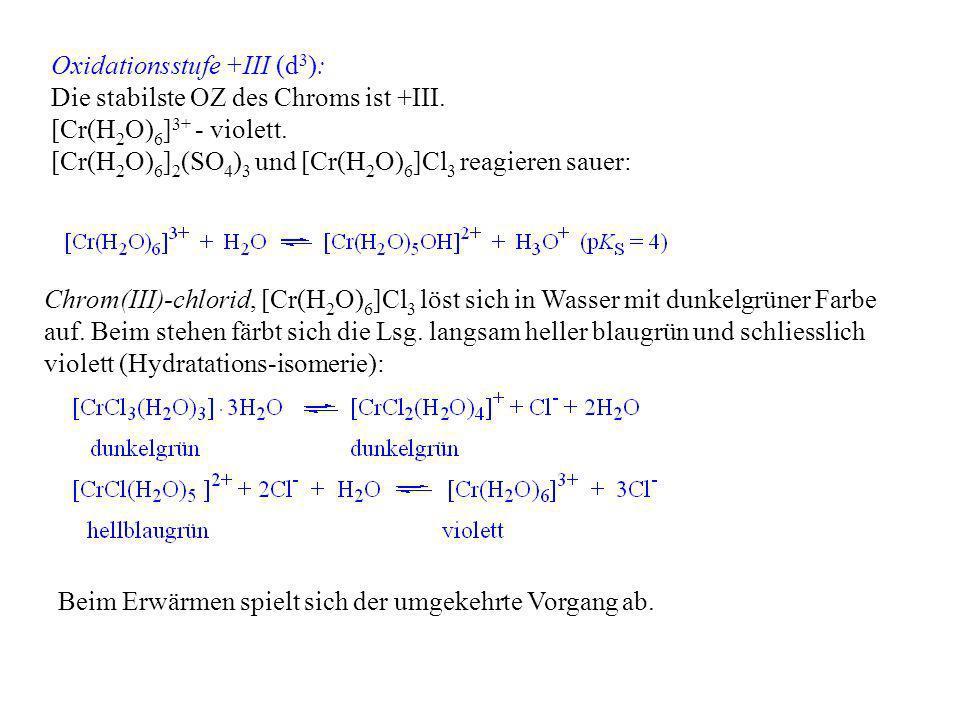 Oxidationsstufe +III (d 3 ): Die stabilste OZ des Chroms ist +III. [Cr(H 2 O) 6 ] 3+ - violett. [Cr(H 2 O) 6 ] 2 (SO 4 ) 3 und [Cr(H 2 O) 6 ]Cl 3 reag