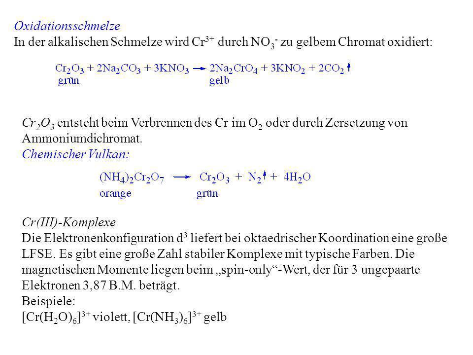 Oxidationsschmelze In der alkalischen Schmelze wird Cr 3+ durch NO 3 - zu gelbem Chromat oxidiert: Cr 2 O 3 entsteht beim Verbrennen des Cr im O 2 ode