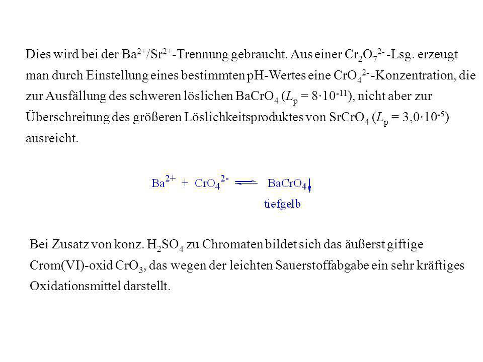 Dies wird bei der Ba 2+ /Sr 2+ -Trennung gebraucht. Aus einer Cr 2 O 7 2- -Lsg. erzeugt man durch Einstellung eines bestimmten pH-Wertes eine CrO 4 2-