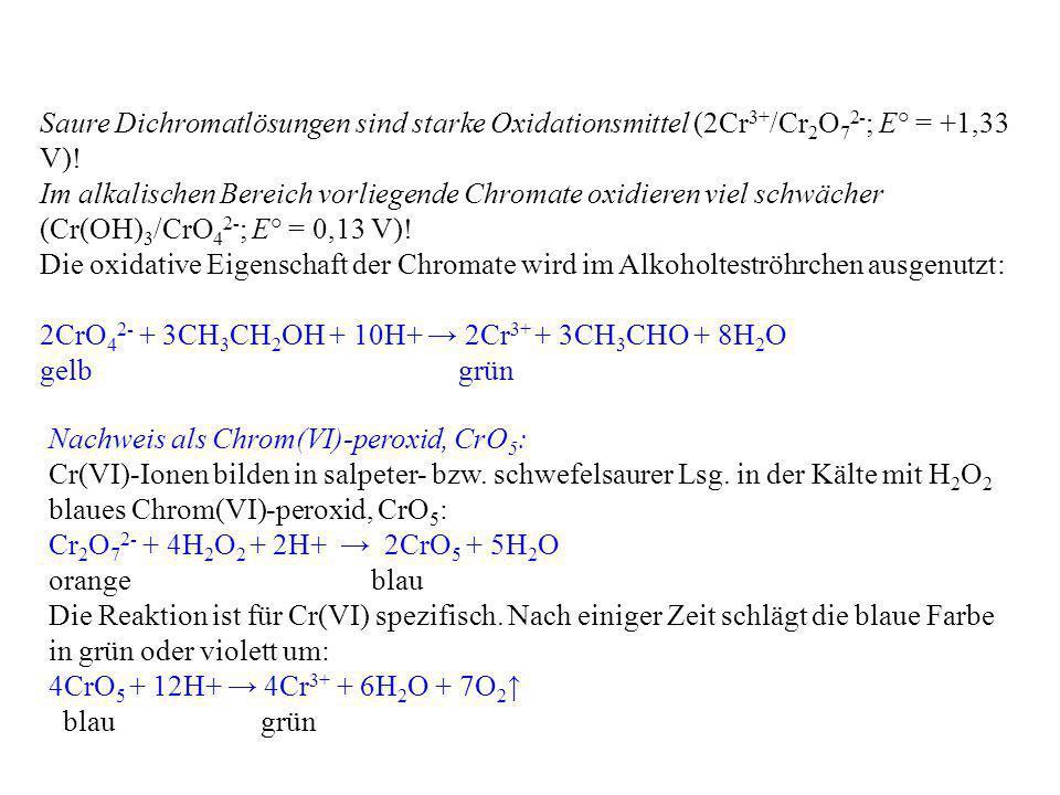 Saure Dichromatlösungen sind starke Oxidationsmittel (2Cr 3+ /Cr 2 O 7 2- ; E° = +1,33 V)! Im alkalischen Bereich vorliegende Chromate oxidieren viel