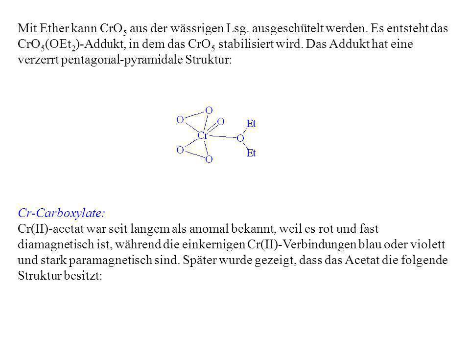 Mit Ether kann CrO 5 aus der wässrigen Lsg. ausgeschütelt werden. Es entsteht das CrO 5 (OEt 2 )-Addukt, in dem das CrO 5 stabilisiert wird. Das Adduk