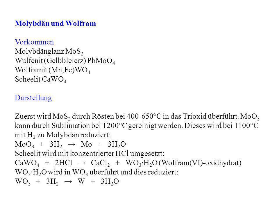 Molybdän und Wolfram Vorkommen Molybdänglanz MoS 2 Wulfenit (Gelbbleierz) PbMoO 4 Wolframit (Mn,Fe)WO 4 Scheelit CaWO 4 Darstellung Zuerst wird MoS 2