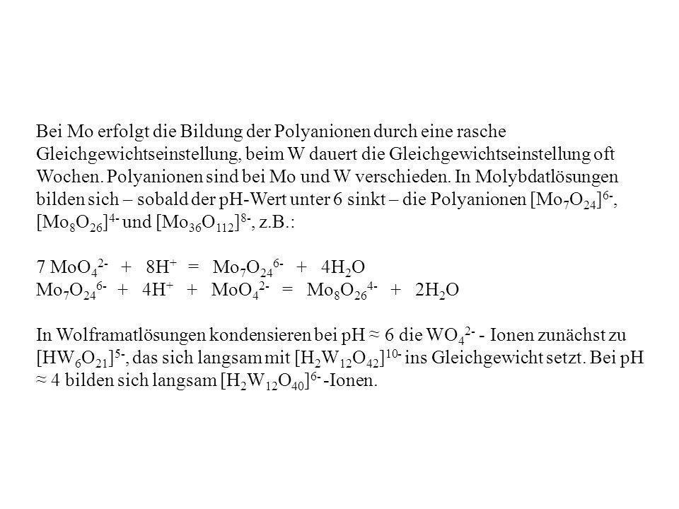 Bei Mo erfolgt die Bildung der Polyanionen durch eine rasche Gleichgewichtseinstellung, beim W dauert die Gleichgewichtseinstellung oft Wochen. Polyan