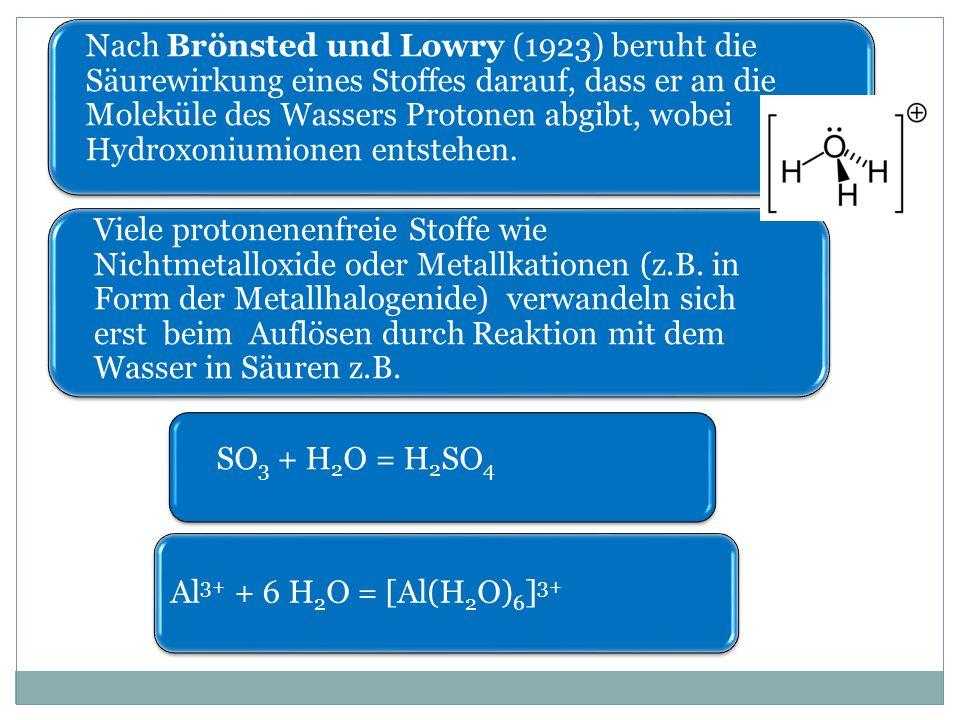 Nach Brönsted und Lowry (1923) beruht die Säurewirkung eines Stoffes darauf, dass er an die Moleküle des Wassers Protonen abgibt, wobei Hydroxoniumionen entstehen.