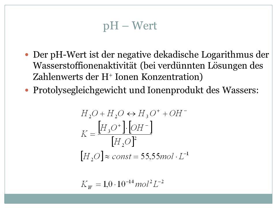 pH – Wert Der pH-Wert ist der negative dekadische Logarithmus der Wasserstoffionenaktivität (bei verdünnten Lösungen des Zahlenwerts der H + Ionen Konzentration) Protolysegleichgewicht und Ionenprodukt des Wassers: