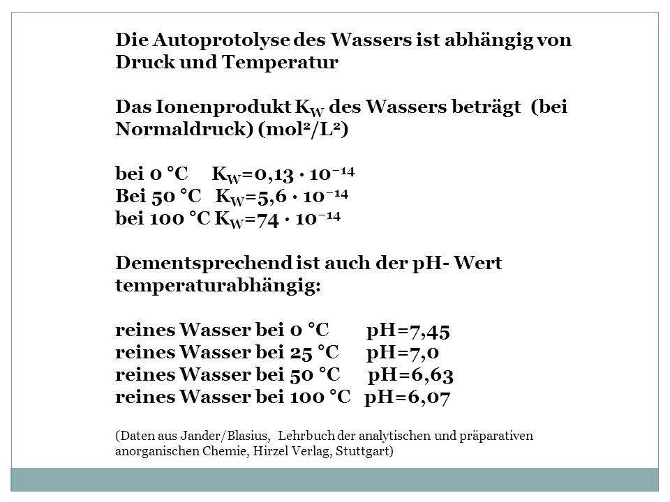 Die Autoprotolyse des Wassers ist abhängig von Druck und Temperatur Das Ionenprodukt K W des Wassers beträgt (bei Normaldruck) (mol 2 /L 2 ) bei 0 °C K W =0,13 · 10 14 Bei 50 °C K W =5,6 · 10 14 bei 100 °C K W =74 · 10 14 Dementsprechend ist auch der pH- Wert temperaturabhängig: reines Wasser bei 0 °C pH=7,45 reines Wasser bei 25 °C pH=7,0 reines Wasser bei 50 °C pH=6,63 reines Wasser bei 100 °C pH=6,07 (Daten aus Jander/Blasius, Lehrbuch der analytischen und präparativen anorganischen Chemie, Hirzel Verlag, Stuttgart)