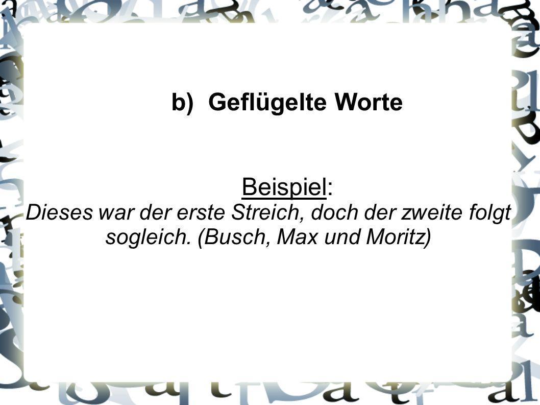 b) Geflügelte Worte Beispiel: Dieses war der erste Streich, doch der zweite folgt sogleich. (Busch, Max und Moritz)