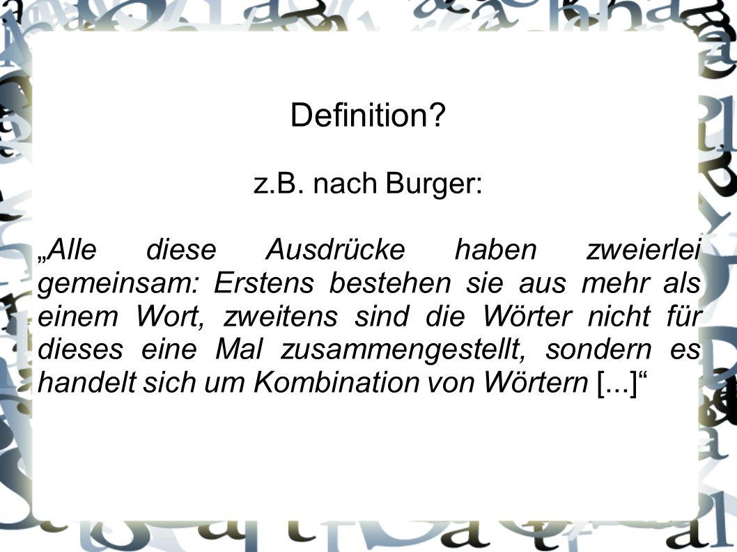 Definition? z.B. nach Burger: Alle diese Ausdrücke haben zweierlei gemeinsam: Erstens bestehen sie aus mehr als einem Wort, zweitens sind die Wörter n