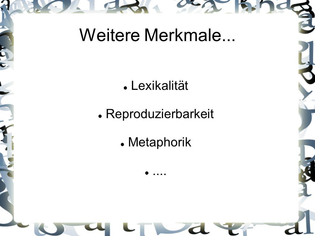 Weitere Merkmale... Lexikalität Reproduzierbarkeit Metaphorik....