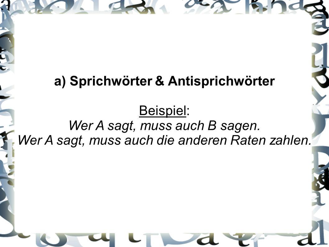a) Sprichwörter & Antisprichwörter Beispiel: Wer A sagt, muss auch B sagen. Wer A sagt, muss auch die anderen Raten zahlen.