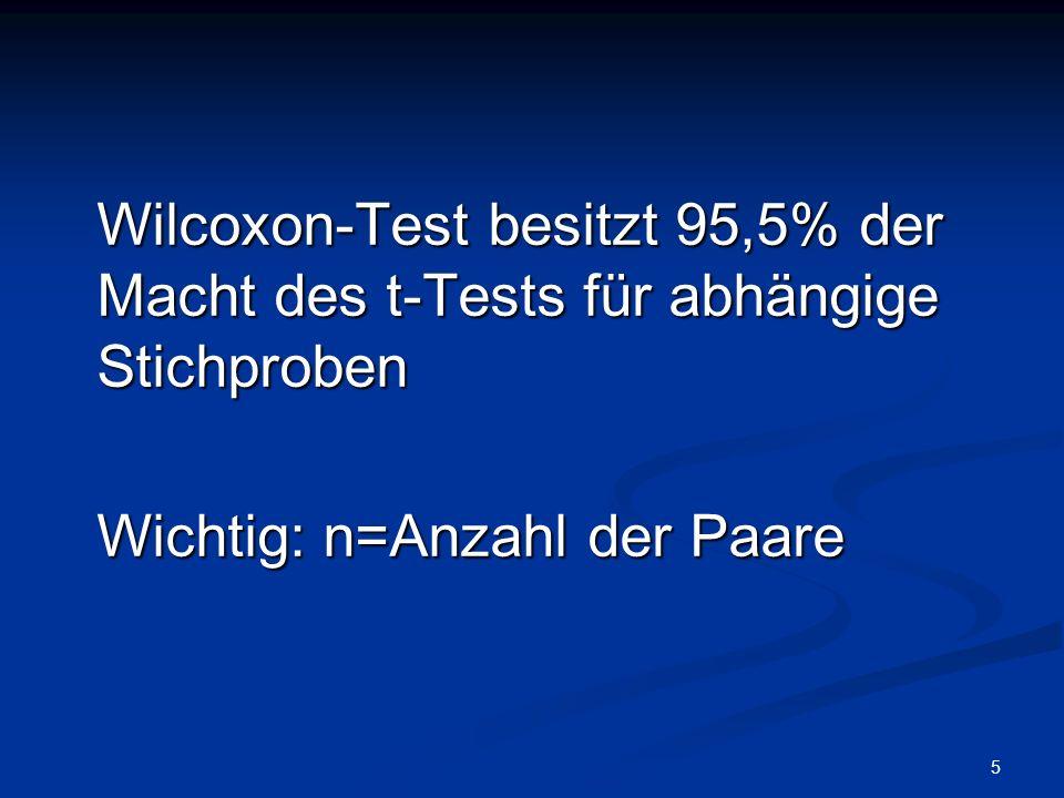 5 Wilcoxon-Test besitzt 95,5% der Macht des t-Tests für abhängige Stichproben Wichtig: n=Anzahl der Paare