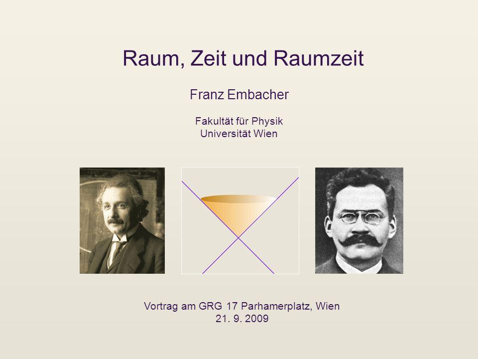 Raum, Zeit und Raumzeit Franz Embacher Vortrag am GRG 17 Parhamerplatz, Wien 21. 9. 2009 Fakultät für Physik Universität Wien