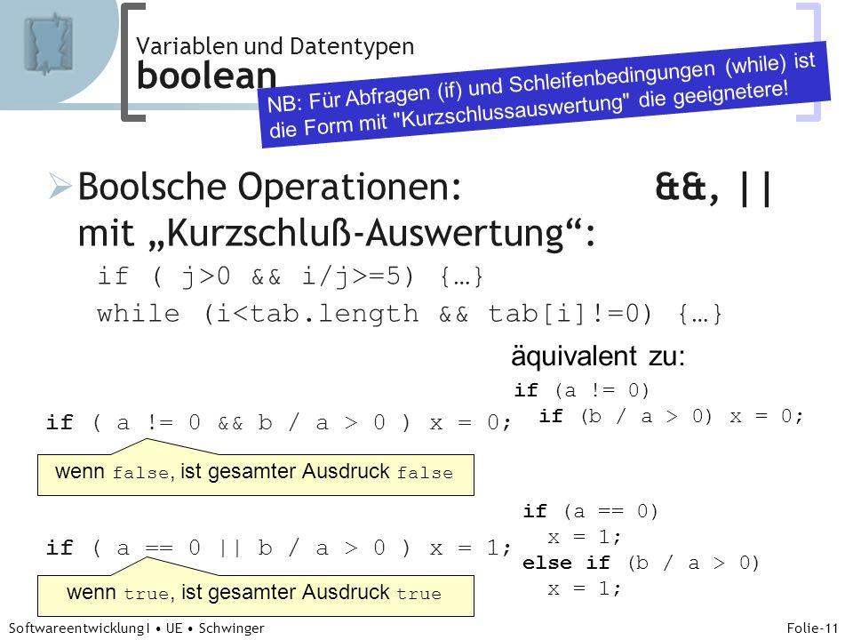 Abteilung für Telekooperation Folie-11 Softwareentwicklung I UE Schwinger Boolsche Operationen: &&, || mit Kurzschluß-Auswertung: if ( j>0 && i/j>=5) {…} while (i<tab.length && tab[i]!=0) {…} if ( a != 0 && b / a > 0 ) x = 0; if ( a == 0 || b / a > 0 ) x = 1; Variablen und Datentypen boolean NB: Für Abfragen (if) und Schleifenbedingungen (while) ist die Form mit Kurzschlussauswertung die geeignetere.