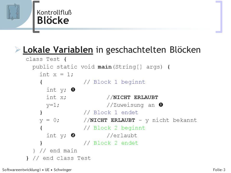 Abteilung für Telekooperation Folie-3 Softwareentwicklung I UE Schwinger Kontrollfluß Blöcke Lokale Variablen in geschachtelten Blöcken class Test { public static void main(String[] args) { int x = 1; {// Block 1 beginnt int y; int x;//NICHT ERLAUBT y=1;//Zuweisung an }// Block 1 endet y = 0;//NICHT ERLAUBT - y nicht bekannt {// Block 2 beginnt int y; //erlaubt }// Block 2 endet } // end main } // end class Test