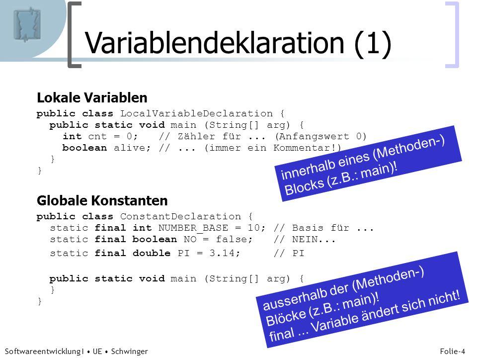 Abteilung für Telekooperation Folie-4 Softwareentwicklung I UE Schwinger Variablendeklaration (1) Lokale Variablen public class LocalVariableDeclaration { public static void main (String[] arg) { int cnt = 0; // Zähler für...