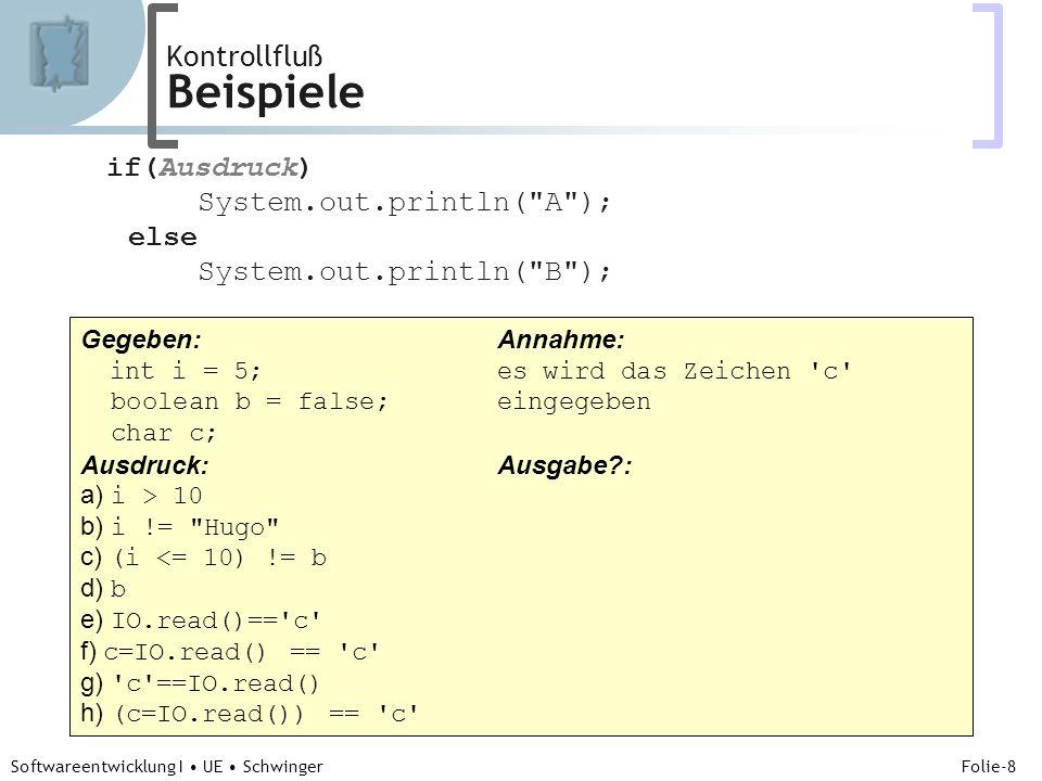Abteilung für Telekooperation Folie-8 Softwareentwicklung I UE Schwinger Kontrollfluß Beispiele if(Ausdruck) System.out.println( A ); else System.out.println( B ); Gegeben: Annahme: int i = 5;es wird das Zeichen c boolean b = false;eingegeben char c; Ausdruck:Ausgabe : a) i > 10B b) i != Hugo -...