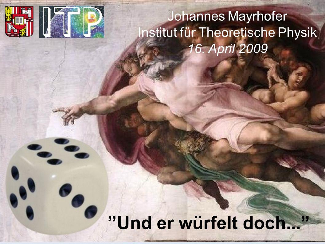 Und er würfelt doch... Johannes Mayrhofer Institut für Theoretische Physik 16. April 2009