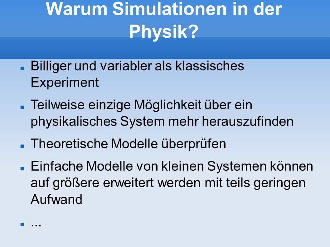 Warum Simulationen in der Physik? Billiger und variabler als klassisches Experiment Teilweise einzige Möglichkeit über ein physikalisches System mehr
