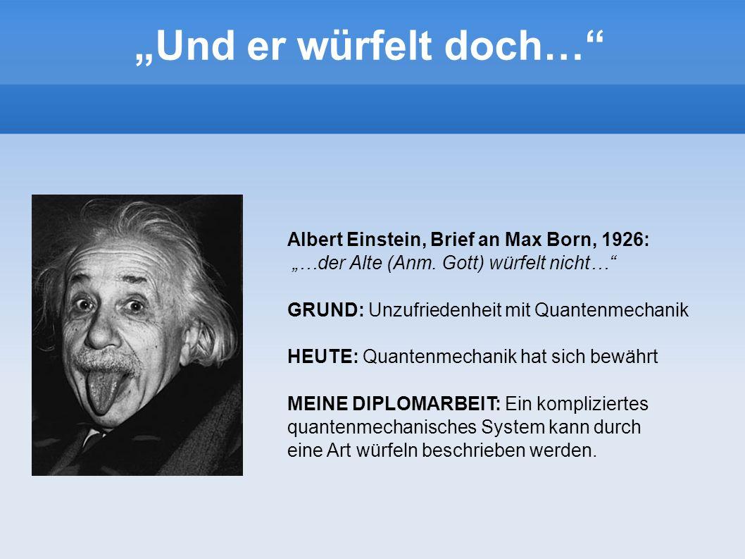 Albert Einstein, Brief an Max Born, 1926: …der Alte (Anm. Gott) würfelt nicht… GRUND: Unzufriedenheit mit Quantenmechanik HEUTE: Quantenmechanik hat s