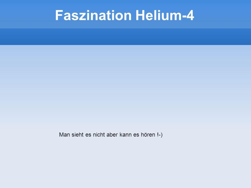 Faszination Helium-4 Man sieht es nicht aber kann es hören !-)