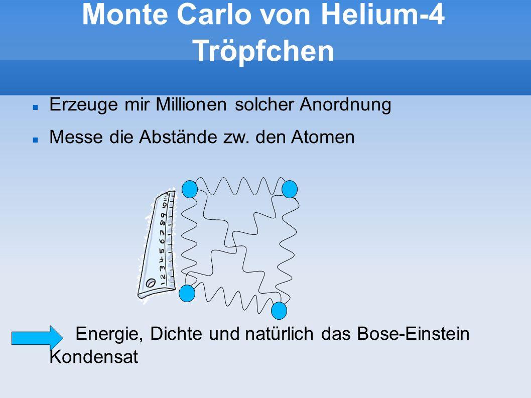 Monte Carlo von Helium-4 Tröpfchen Erzeuge mir Millionen solcher Anordnung Messe die Abstände zw. den Atomen Energie, Dichte und natürlich das Bose-Ei
