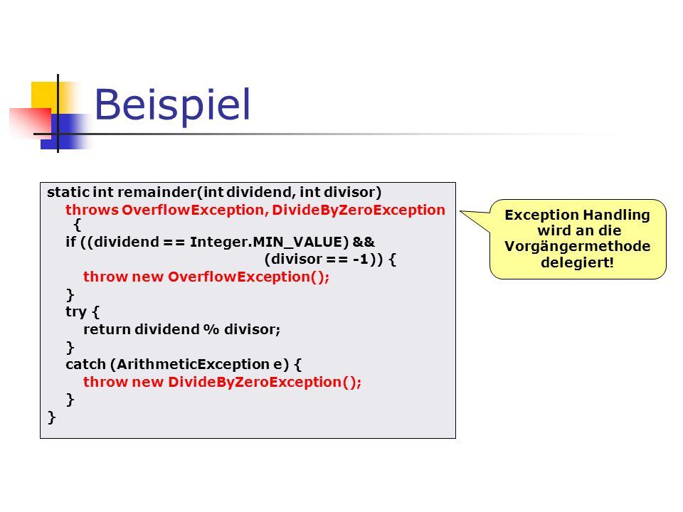 Beispiel static int remainder(int dividend, int divisor) throws OverflowException, DivideByZeroException { if ((dividend == Integer.MIN_VALUE) && (divisor == -1)) { throw new OverflowException(); } try { return dividend % divisor; } catch (ArithmeticException e) { throw new DivideByZeroException(); } Exception Handling wird an die Vorgängermethode delegiert!