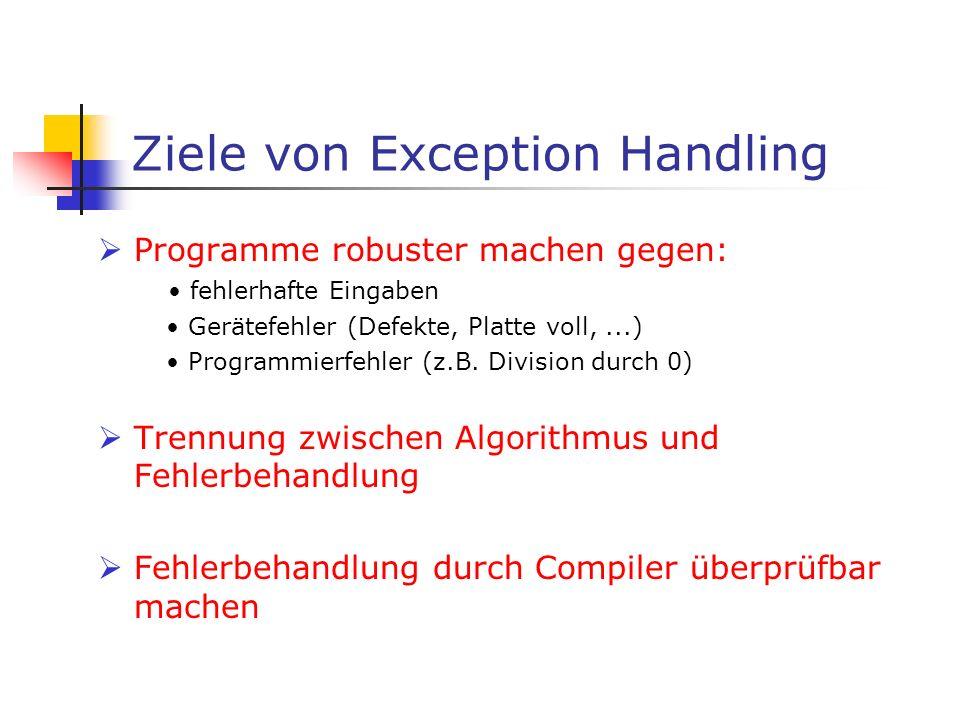 Ziele von Exception Handling Programme robuster machen gegen: fehlerhafte Eingaben Gerätefehler (Defekte, Platte voll,...) Programmierfehler (z.B.