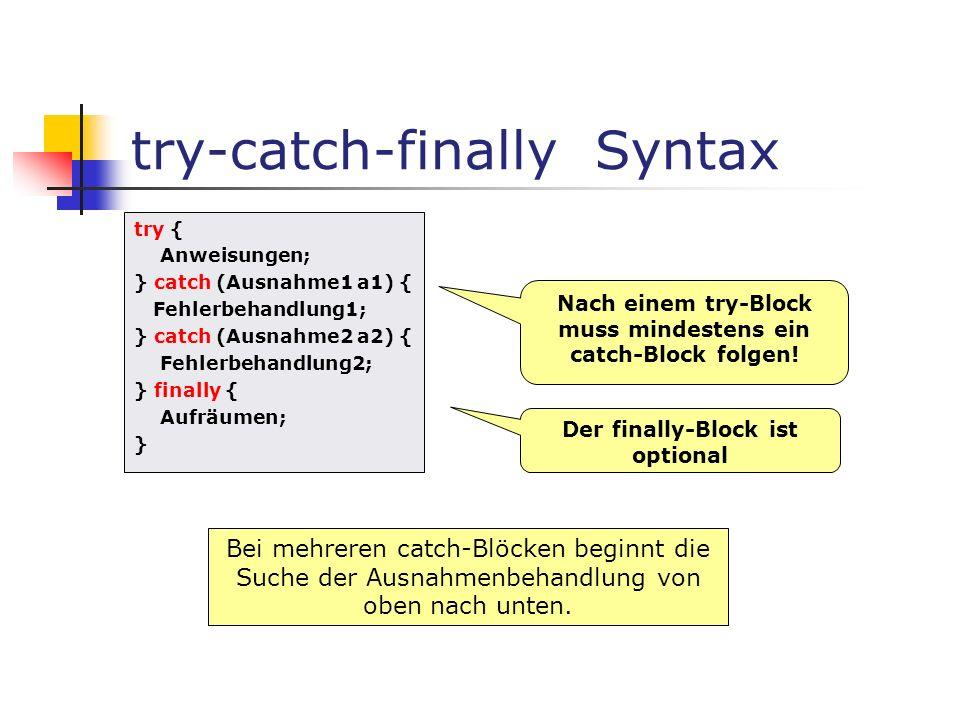 try-catch-finally Syntax try { Anweisungen; } catch (Ausnahme1 a1) { Fehlerbehandlung1; } catch (Ausnahme2 a2) { Fehlerbehandlung2; } finally { Aufräumen; } Der finally-Block ist optional Nach einem try-Block muss mindestens ein catch-Block folgen.