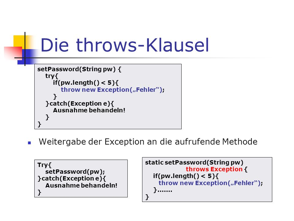 Die throws-Klausel Weitergabe der Exception an die aufrufende Methode setPassword(String pw) { try{ if(pw.length() < 5){ throw new Exception(Fehler);