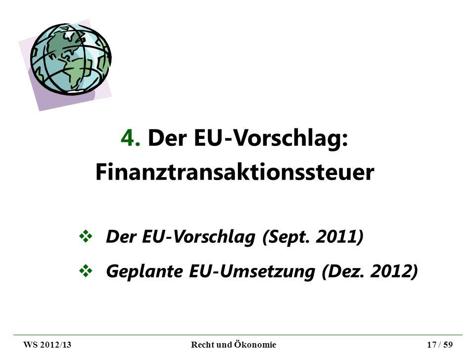 4. Der EU-Vorschlag: Finanztransaktionssteuer Der EU-Vorschlag (Sept. 2011) Geplante EU-Umsetzung (Dez. 2012) WS 2012/13Recht und Ökonomie17 / 59