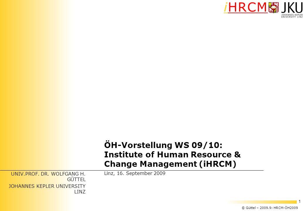 © Güttel – 2009.9: HRCM-ÖH2009 1 iHRCM UNIV.PROF. DR. WOLFGANG H. GÜTTEL JOHANNES KEPLER UNIVERSITY LINZ ÖH-Vorstellung WS 09/10: Institute of Human R