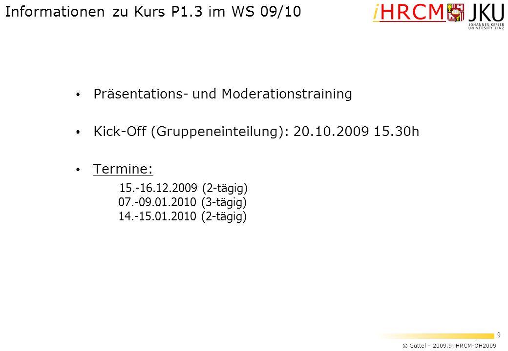 © Güttel – 2009.9: HRCM-ÖH2009 9 iHRCM Präsentations- und Moderationstraining Kick-Off (Gruppeneinteilung): 20.10.2009 15.30h Termine: 15.-16.12.2009