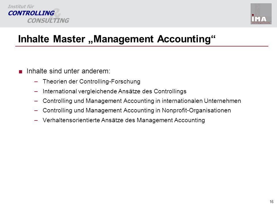 16 Inhalte Master Management Accounting Inhalte sind unter anderem: –Theorien der Controlling-Forschung –International vergleichende Ansätze des Contr