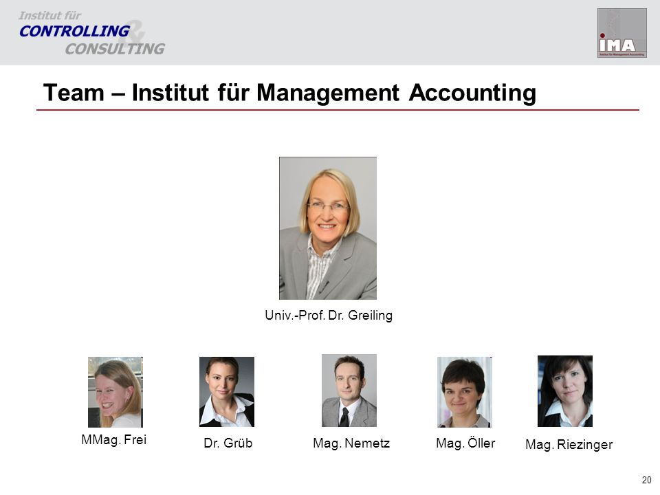 20 Team – Institut für Management Accounting Univ.-Prof. Dr. Greiling Mag. Öller Dr. Grüb Mag. Nemetz MMag. Frei Mag. Riezinger