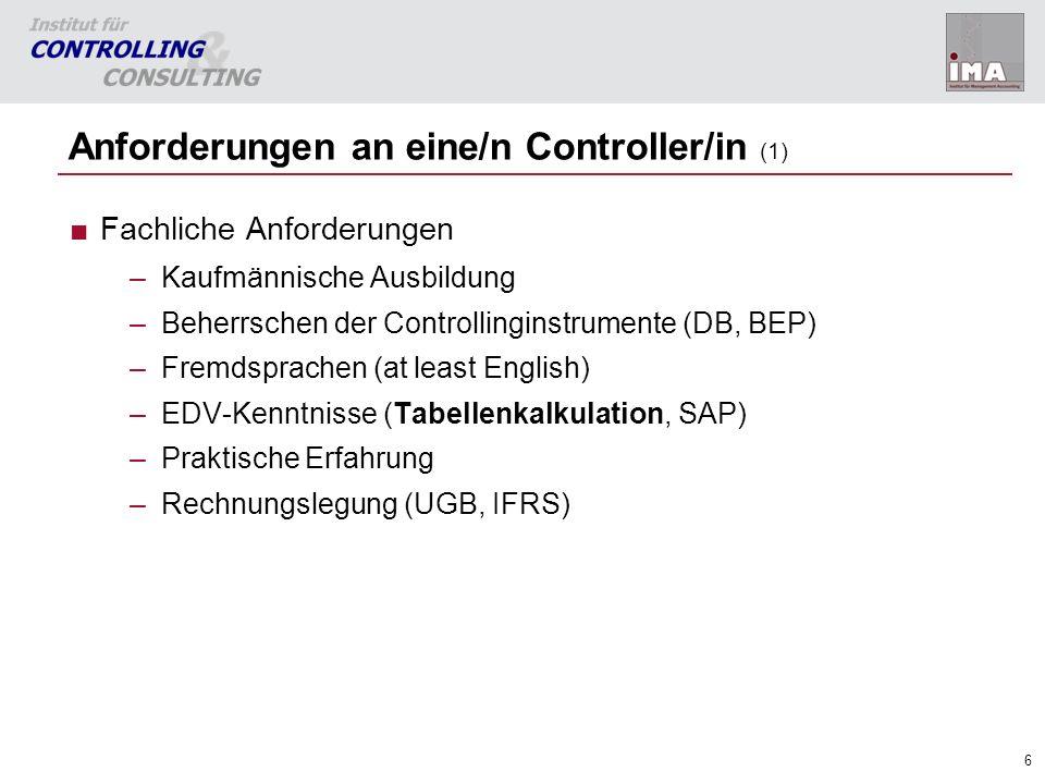 6 Anforderungen an eine/n Controller/in (1) Fachliche Anforderungen –Kaufmännische Ausbildung –Beherrschen der Controllinginstrumente (DB, BEP) –Fremd