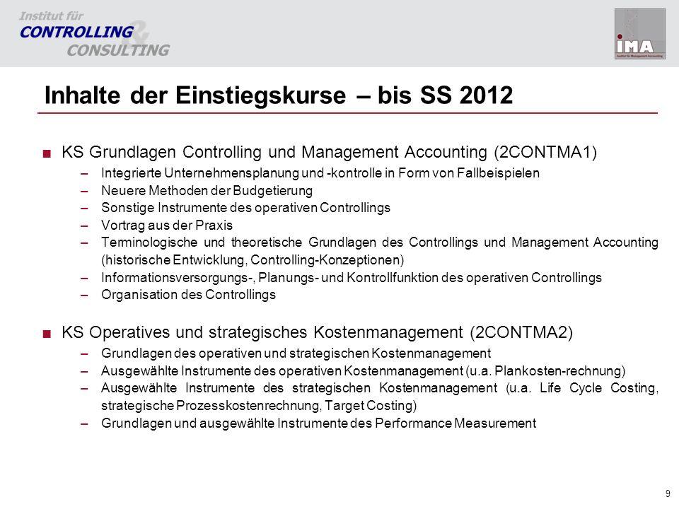 9 Inhalte der Einstiegskurse – bis SS 2012 KS Grundlagen Controlling und Management Accounting (2CONTMA1) –Integrierte Unternehmensplanung und -kontro