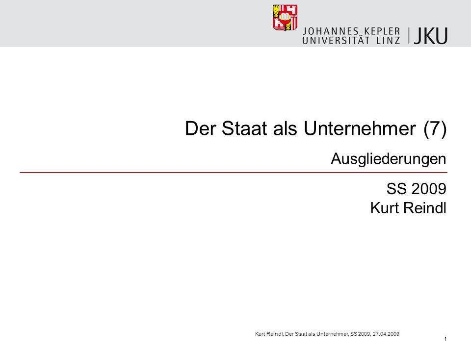 Der Staat als Unternehmer (7) Ausgliederungen SS 2009 Kurt Reindl Kurt Reindl, Der Staat als Unternehmer, SS 2009, 27.04.2009 1