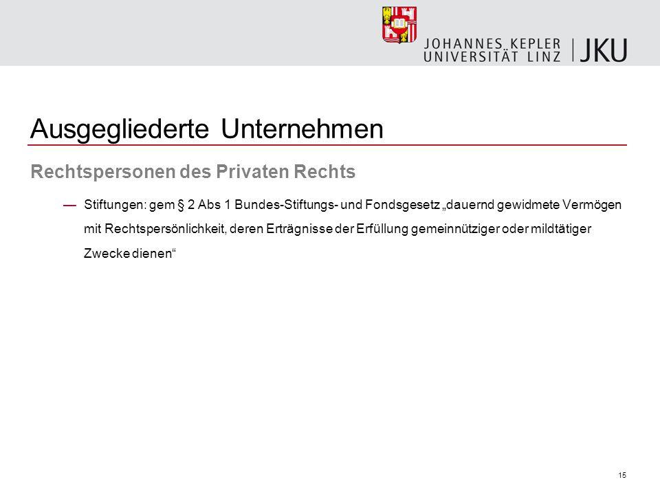 15 Ausgegliederte Unternehmen Rechtspersonen des Privaten Rechts Stiftungen: gem § 2 Abs 1 Bundes-Stiftungs- und Fondsgesetz dauernd gewidmete Vermöge