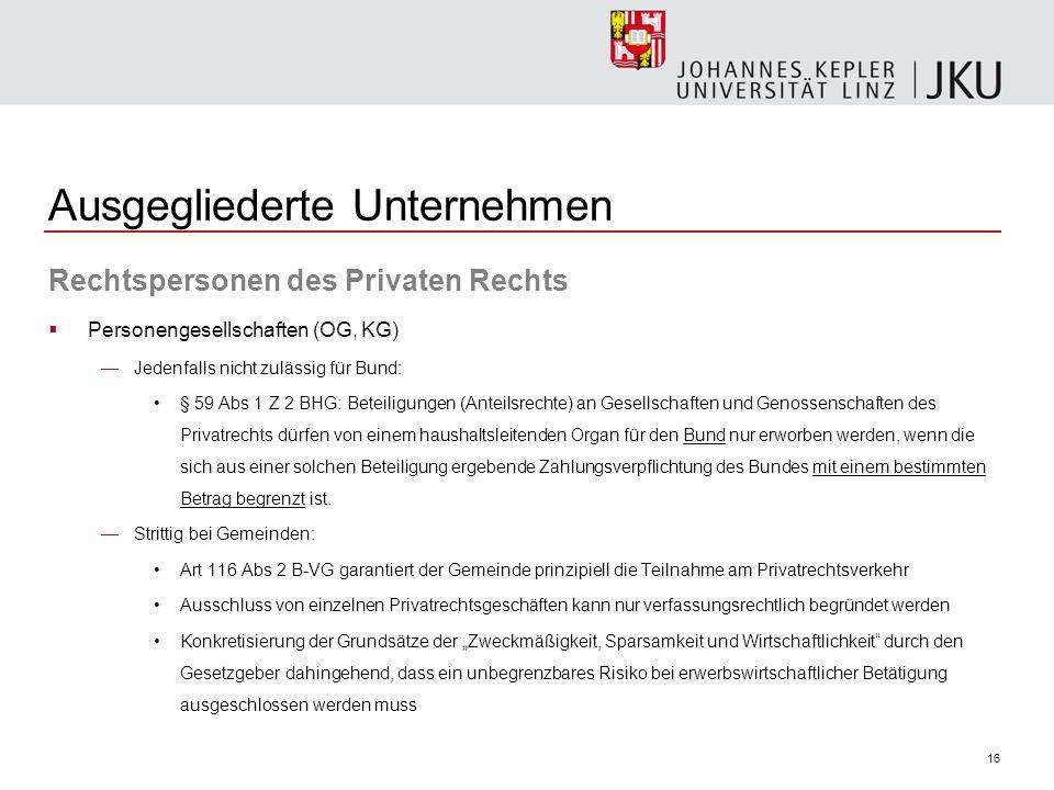 16 Ausgegliederte Unternehmen Rechtspersonen des Privaten Rechts Personengesellschaften (OG, KG) Jedenfalls nicht zulässig für Bund: § 59 Abs 1 Z 2 BH