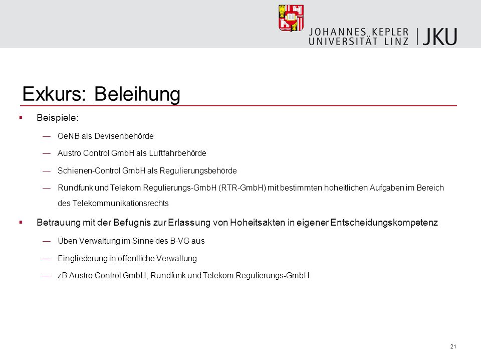 21 Exkurs: Beleihung Beispiele: OeNB als Devisenbehörde Austro Control GmbH als Luftfahrbehörde Schienen-Control GmbH als Regulierungsbehörde Rundfunk
