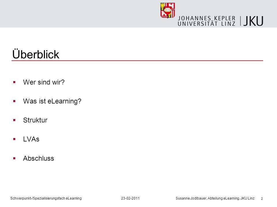 2 Überblick Wer sind wir? Was ist eLearning? Struktur LVAs Abschluss Schwerpunkt-/Spezialisierungsfach eLearning23-02-2011 Susanne Jodlbauer, Abteilun