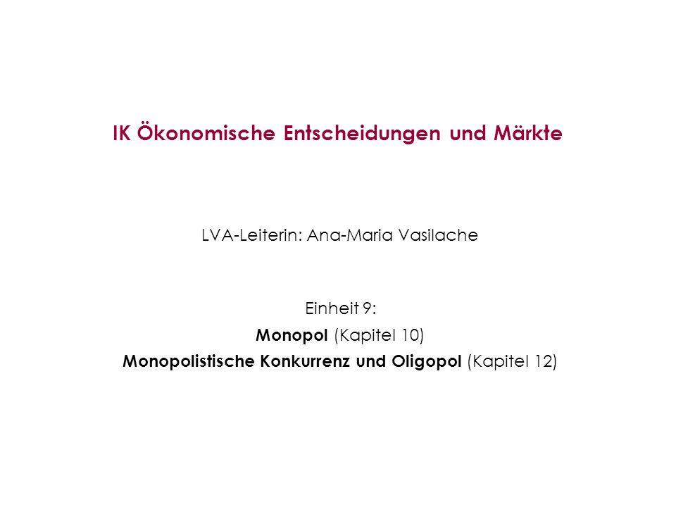 IK Ökonomische Entscheidungen und Märkte LVA-Leiterin: Ana-Maria Vasilache Einheit 9: Monopol (Kapitel 10) Monopolistische Konkurrenz und Oligopol (Ka