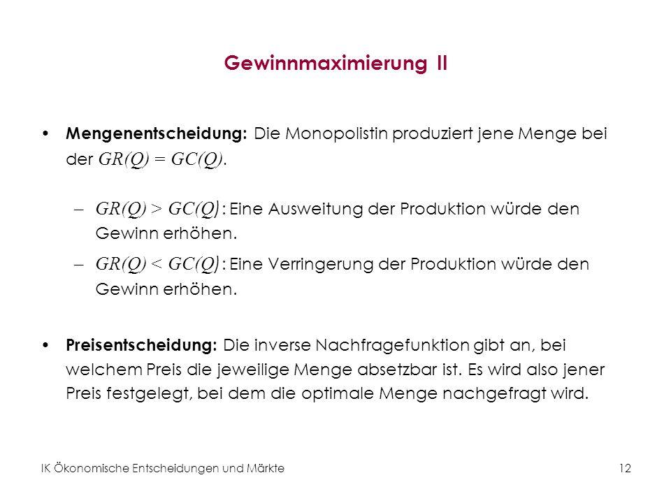 IK Ökonomische Entscheidungen und Märkte12 Gewinnmaximierung II Mengenentscheidung: Die Monopolistin produziert jene Menge bei der GR(Q) = GC(Q). –GR(