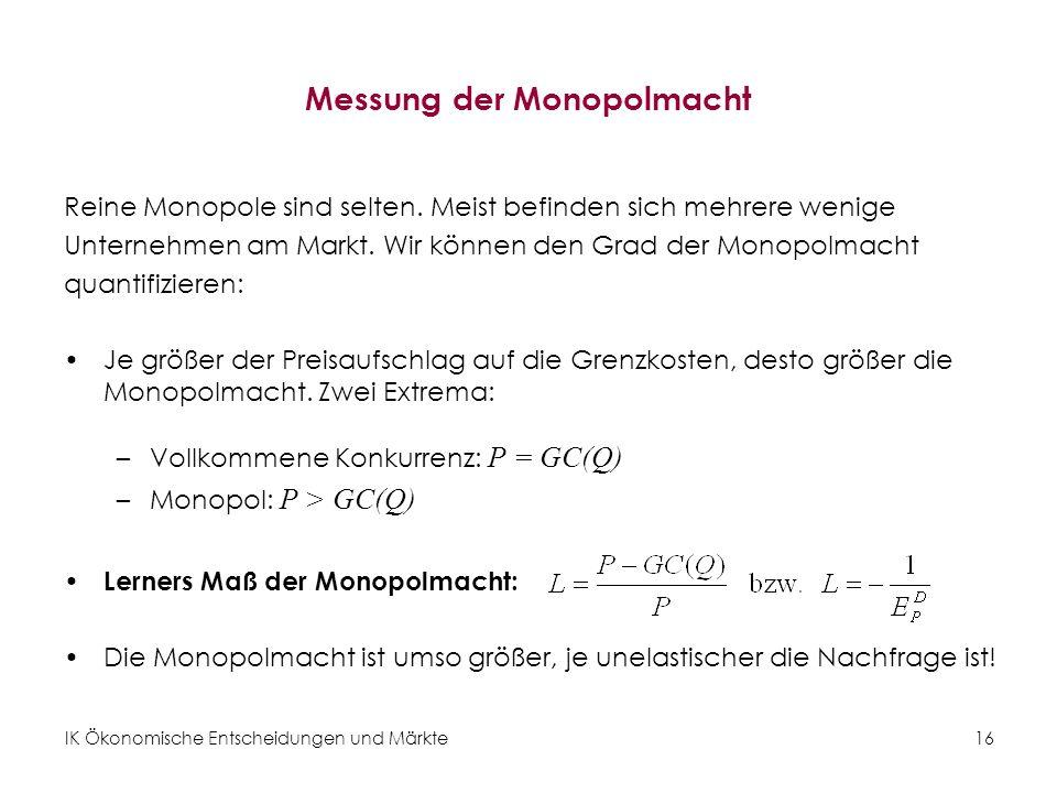 IK Ökonomische Entscheidungen und Märkte16 Messung der Monopolmacht Reine Monopole sind selten. Meist befinden sich mehrere wenige Unternehmen am Mark