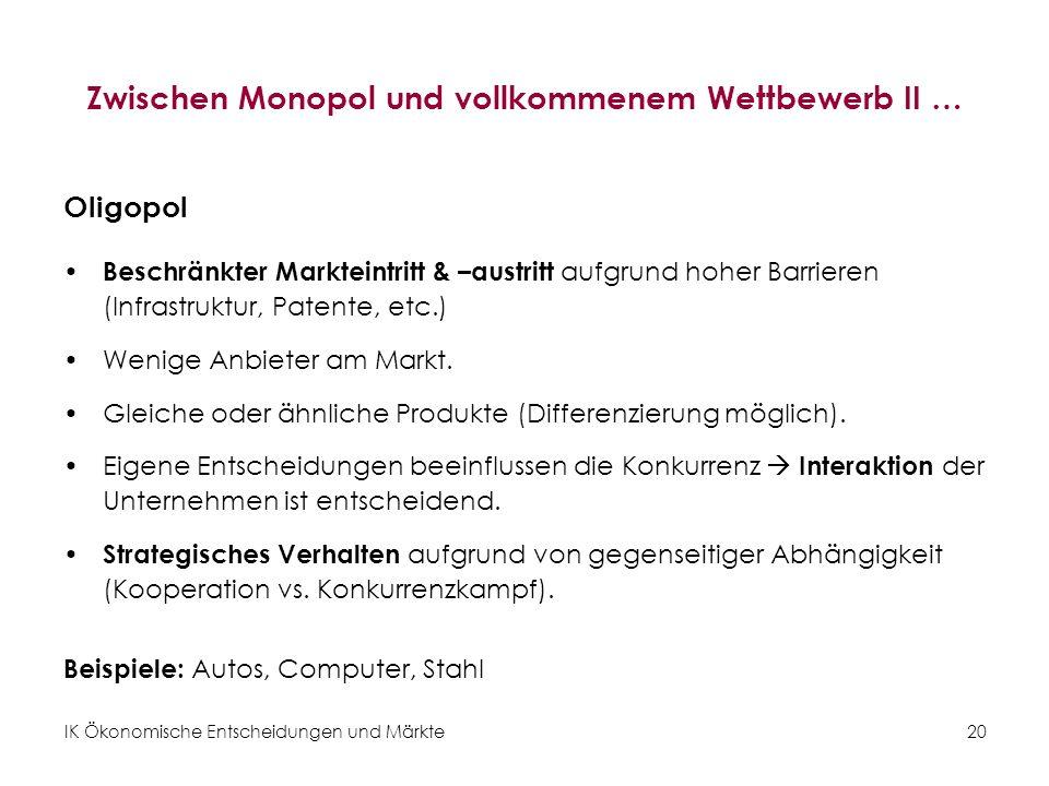 IK Ökonomische Entscheidungen und Märkte20 Zwischen Monopol und vollkommenem Wettbewerb II … Oligopol Beschränkter Markteintritt & –austritt aufgrund