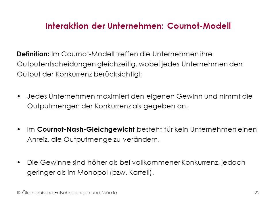 IK Ökonomische Entscheidungen und Märkte22 Interaktion der Unternehmen: Cournot-Modell Definition: Im Cournot-Modell treffen die Unternehmen ihre Outp