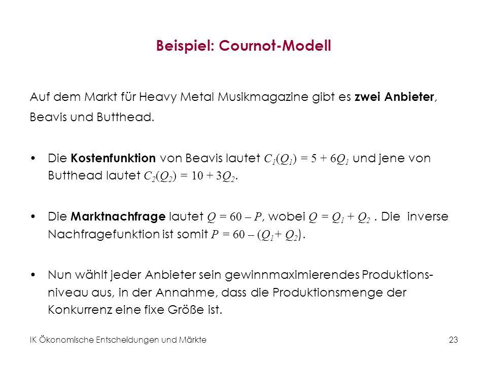 IK Ökonomische Entscheidungen und Märkte23 Beispiel: Cournot-Modell Auf dem Markt für Heavy Metal Musikmagazine gibt es zwei Anbieter, Beavis und Butt