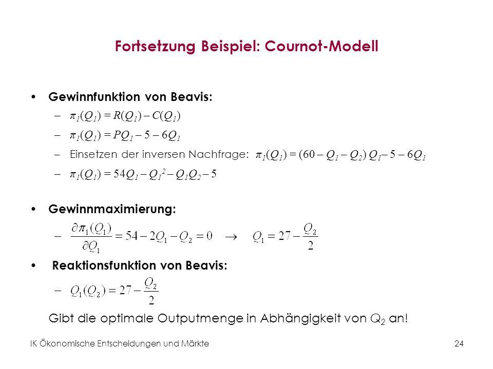 IK Ökonomische Entscheidungen und Märkte24 Fortsetzung Beispiel: Cournot-Modell Gewinnfunktion von Beavis: –π 1 (Q 1 ) = R(Q 1 ) – C(Q 1 ) –π 1 (Q 1 )