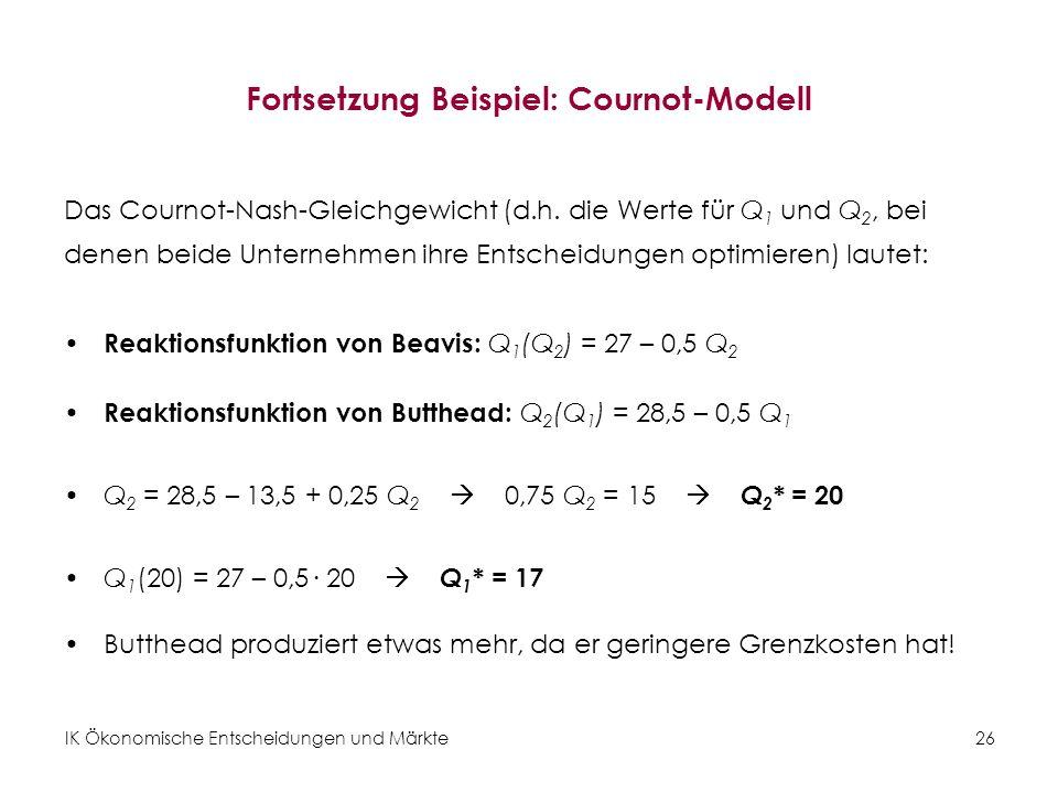 IK Ökonomische Entscheidungen und Märkte26 Fortsetzung Beispiel: Cournot-Modell Das Cournot-Nash-Gleichgewicht (d.h. die Werte für Q 1 und Q 2, bei de